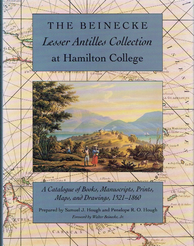 Beinecke Lesser Antilles Collection at Hamilton College : A Catalogue of Books, Manuscripts, Prints, Maps, and Drawings, 1521-1860. Samuel J. Hough, Penelope R. O. Hough.