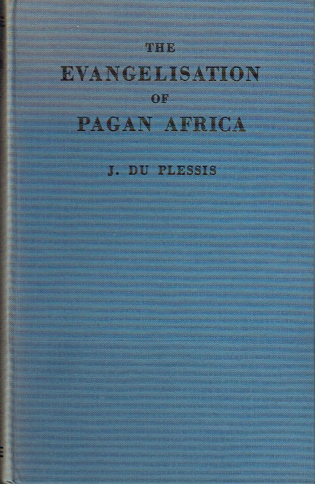 The Evangelisation Of South Africa : A History of Christian Missions to the Pagan Tribes of Central Africa. J. Du Plessis.