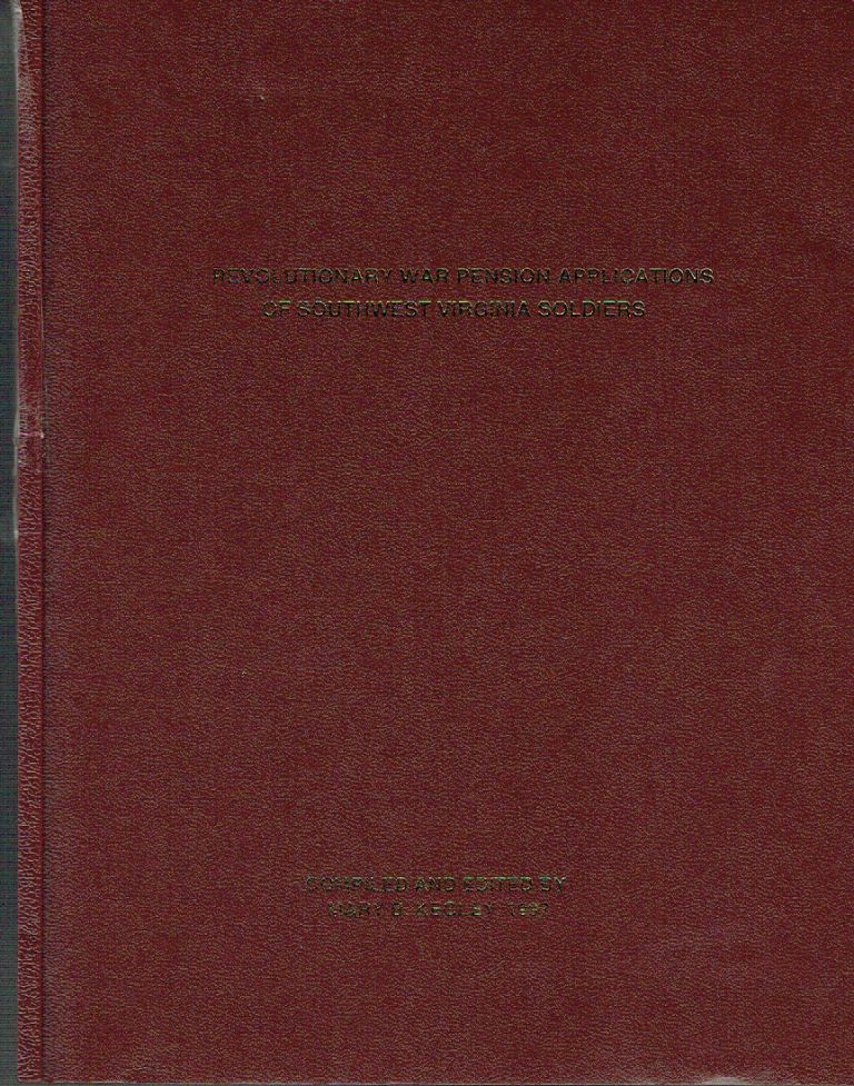 Revolutionary War Pension Applications Of Southwest Virginia Soliders. Mary B. Kegley, compilor and.