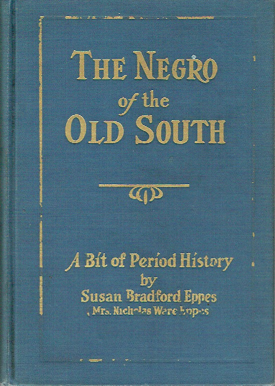 The Negro Of The Old South - A Bit of Period History. Susan Bradford Eppes, Mrs. Nicholas Ware Eppes.