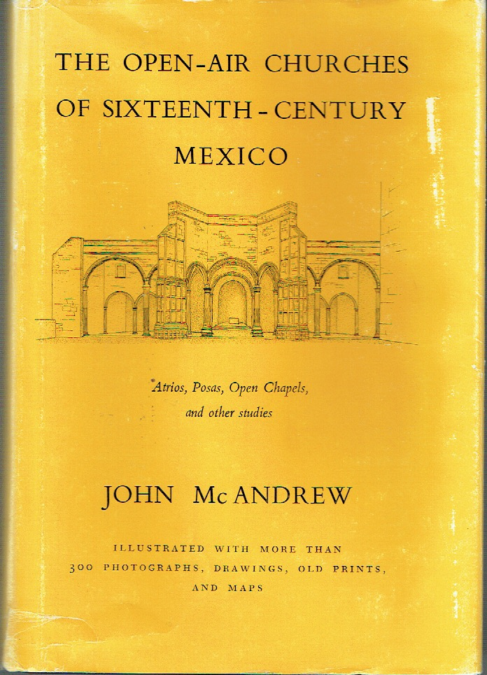 The Open-Air Churches Of Sixteenth-Century Mexico : Atrios, Posas. Open Chapels, and other studies. John McAndrew.
