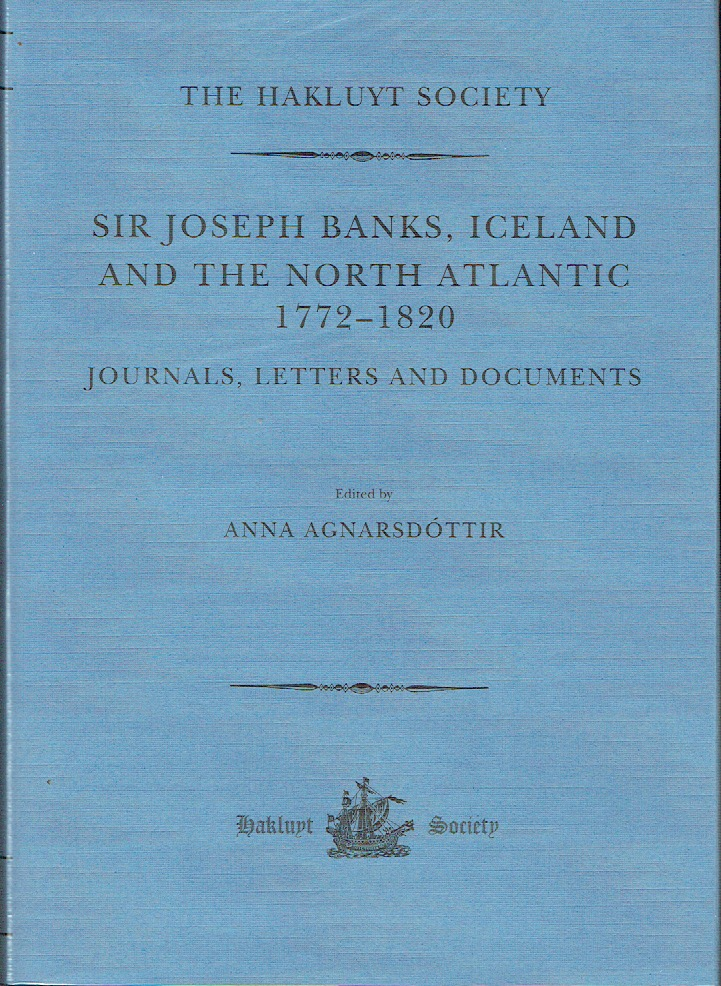 Sir Joseph Banks, Iceland And The North Atlantic 1772-1820 : Journals, Letters and Documents (The Hakluyt Society - Third Series no. 30). Anna Agnarsdóttir.