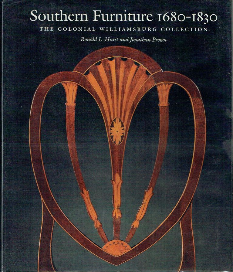 Southern Furniture 1680-1830 : The Colonial Williamsburg Collection (Williamsburg Decorative Arts Series). Ronald L. Hurst, Jonathan Prown.
