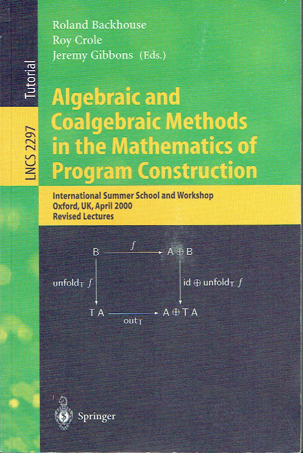 Algebraic and Coalgebraic Methods in the Mathematics of Program Construction International Summer School and Workshop, Oxford, UK, April 10-14, 2000, Revised Lectures (Lecture Notes in Computer Science LNCS 2297). Roland Backhouse, Roy Crole, Jeremy Gibbons.