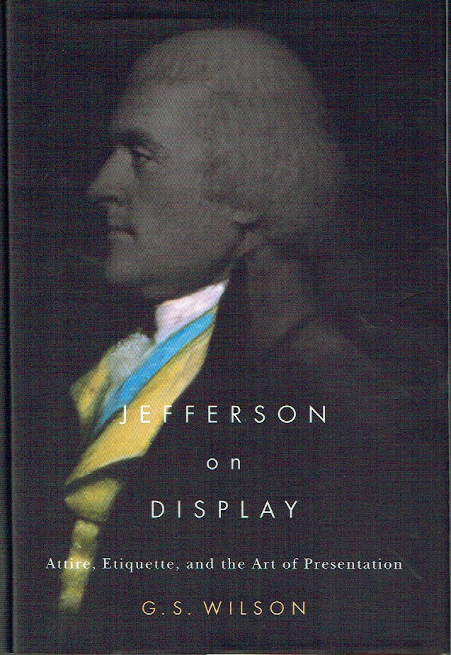 Jefferson On Display : Attire, Etiquette, and the Art of Presentation. G. S. Wilson.