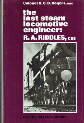 The Last Steam Locomotive Engineer : R A Riddles, CBE. H. C. B. Rogers