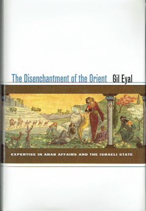 The Disenchantment Of The Orient : Expertise in Arab Affairs and the Israeli State. Gil Eyal