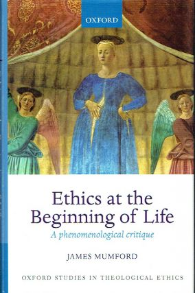 Ethics at the Beginning of Life: A phenomenological critique (Oxford Studies in Theological...