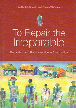 To Repair The Irreparable : Reparation and Reconstruction in South Africa. Erik Doxtader, Charles...