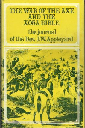 The War Of The Axe And The Xosa Bible : The Journal of the Rev. J. W. Appleyard. J. W. Appleyard