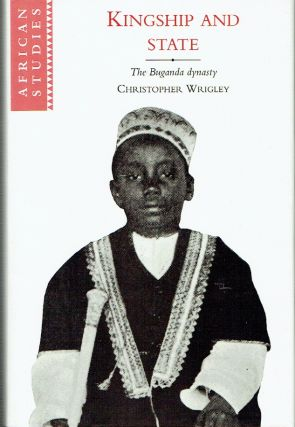 Kingship And State : The Buganda Dynasty (African Studies Series 88). Christopher Wrigley