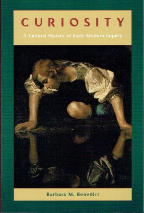 Curiosity: A Cultural History of Early Modern Inquiry. Barbara M. Benedict