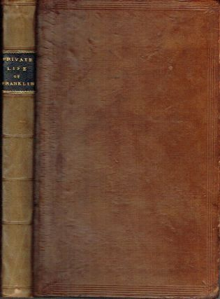 The Private Life of Benjamin Franklin, LL.D. Late Minister Plenipotentiary from the United States...