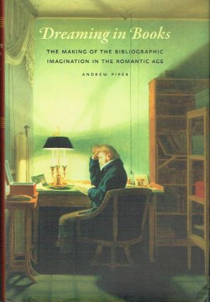 Dreaming in Books : The Making of the Bibliographic Imagination in the Romantic Age. Andrew Piper
