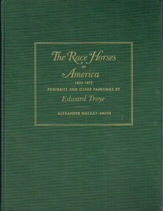 The Race Horses Of America 1832-1872 : Portraits and other Paintings by Edeard Troye. Alexander...