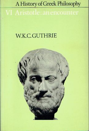 A History of Greek Philosophy : Volume VI - Aristotle: An Encounter. W. K. C. Guthrie