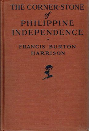 The Corner-Stone Of Philippine Independence : A Narrative of Seven Years. Francis Burton Harrison