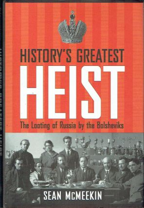 History's Greatest Heist : The Looting of Russia by the Bolsheviks. Sean McMeekin
