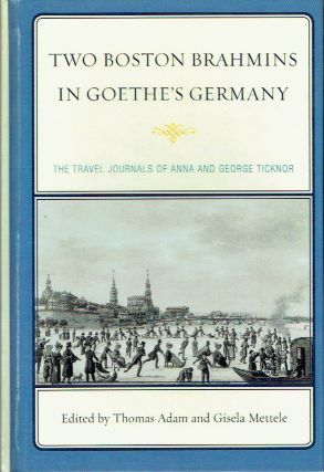 Two Boston Brahmins in Goethe's Germany : The Travel Journals of Anna and George Ticknor. Thomas...