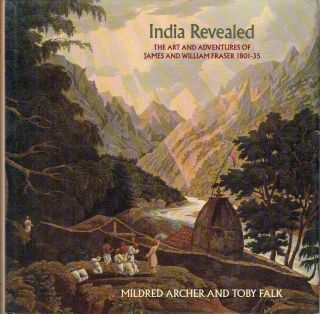 India Revealed : The Art and Adventures of James and William Fraser, 1801-35. Mildred Archer,...