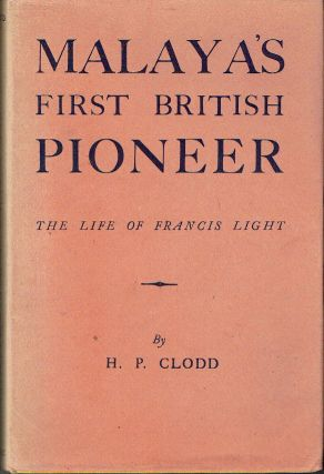Malaya's First British Pioneer : The Life of Francis Light. H. P. Clodd