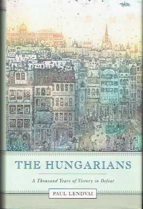 The Hungarians : A Thousand Years of Victory in Defeat. Paul Lendvai, Ann Major, author