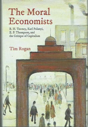 The Moral Economists : R. H. Tawney, Karl Polanyi, E. P. Thompson, and the Critique of...