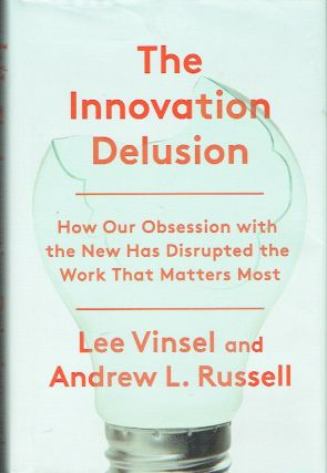 The Innovation Delusion : How Our Obesession with the New has Disrupted the Work that Matters Most
