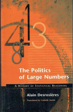 The Politics of Large Numbers : A History of Statistical Reasoning. Alain Desrosières