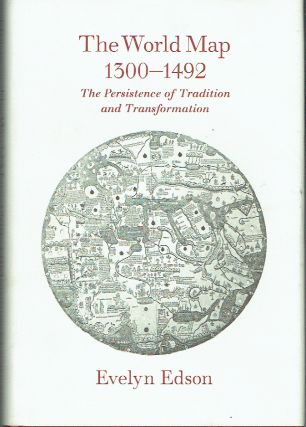 The World Map 1300-1492 : The Persistence of Tradition and Transformation. Evelyn Edson