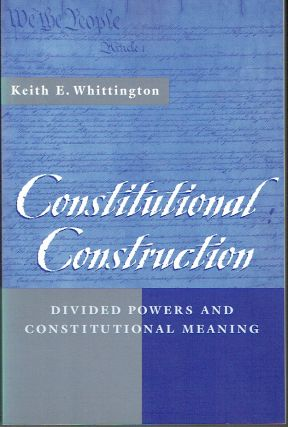 Constitutional Construction : Divided Powers and Constitutional Meaning. Keith E. Whittington