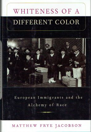 Whiteness of a Different Color : European Immigrants and the Alchemy of Race. Matthew Frye Jacobson