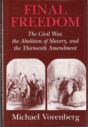 Final Freedom : The Civil War, the Abolition of Slavery, and the Thirteenth Amendment (Cambridge...