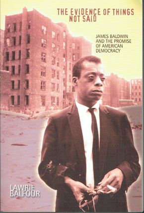 The Evidence of Things Not Said : James Baldwin and the Promise of American Democracy. Lawrie...