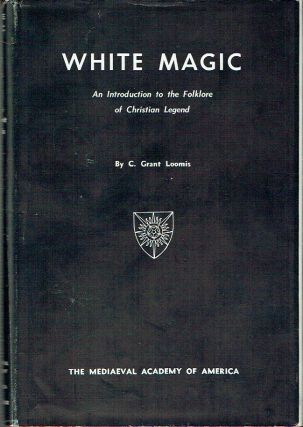 White Magic : An Introduction to the Folklore of Christian Legend. C. Grant Loomis