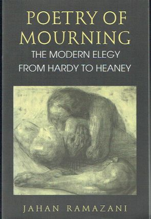 Poetry Of Mourning : The Modern Elegy from Hardy to Heaney. Jahan Ramazani