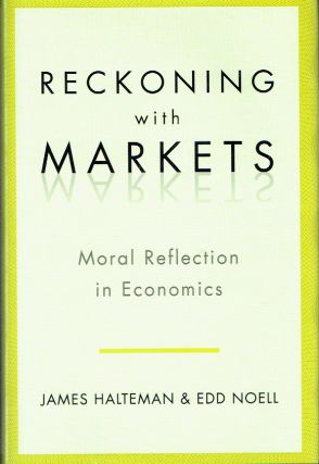 Reckoning with Markets : The Role of Moral Reflection in Economics. James Halteman, Edd Noell