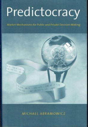 Predictocracy : Market Mechanisms for Public and Private Decision Making. Michael Abramowicz