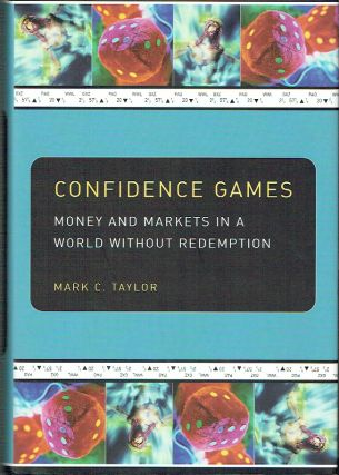 Confidence Games : Money and Markets in a World without Redemption. Mark C. Taylor