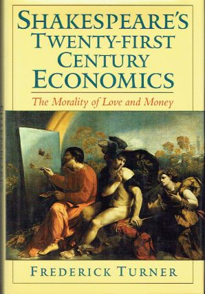 Shakespeare's Twenty-First Century Economics : The Morality of Love and Money. Frederick Turner